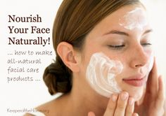 Nourish Your Face Naturally - How to Make All-Natural Facial Care Products