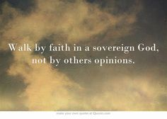 Walk by faith in a sovereign God, not by others opinions.