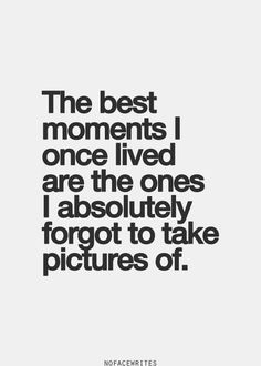 So true! You are always too caught up in the moment!