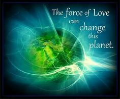 """""""The force of Love can change this planet."""""""