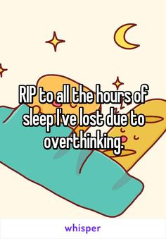 RIP to all the hours of sleep I've lost due to overthinking.