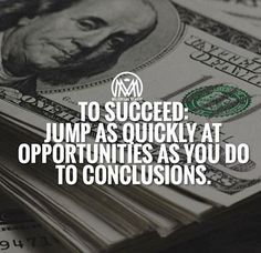 To succeed: Jump as quickly at opportunities as you do to conclusions.