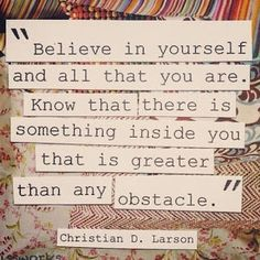 """Believe in yourself and all that you are.  Know that there is something inside of you that is greater than any obstacle."" #quotes"
