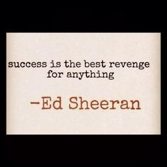 Success is the best revenge for anything. -Ed Sheeran