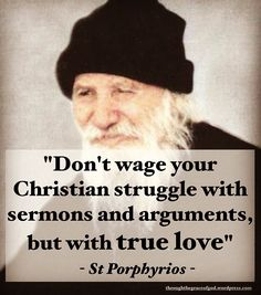 """Don't wage your Christian struggle with sermons and arguments, but with true love"" – St Porphyrios Spiritual Quotes, Wisdom Quotes, Bible Quotes, Christ The King, Proverbs Quotes, Catholic Quotes, Saint Quotes, Orthodox Christianity, Power Of Prayer"