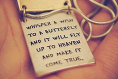 whisper a wish to a butterfly and it will fly to heaven and make it come true.