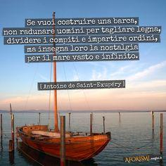 Se vuoi costruire una barca, non radunare uomini per tagliare legna, dividere i compiti e impartire ordini, ma insegna loro la nostalgia per il mare vasto e infinito.