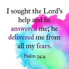 """"""" I sought the LORD, and He heard me, And delivered me from all my fears."""" Psalm 34:4"""
