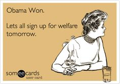 Obama Won. Lets all sign up for welfare tomorrow.