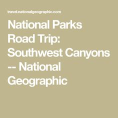 National Parks Road Trip: Southwest Canyons -- National Geographic
