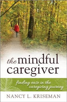 The Mindful Caregiver: Finding Ease in the Caregiving Journey by Nancy Kriseman Home Care Agency, Compassion Fatigue, End Of Life, Science Books, Alzheimers, I Love Books, Book Cover Design, Caregiver, Mindfulness