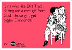 Girls who like Dirt Track Racing are a rare gift from God! Those girls get bigger Diamonds!!