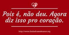 Pois é, não deu. Agora diz isso pro coração. http://www.lindasfrasesdeamor.org/frases/amor/indiretas