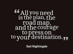 Earl Nightingale, All you need is the plan the road map and the courage to press on to your destination Road Quotes, Life Quotes, All You Need Is, Earl Nightingale, Courage Quotes, School Quotes, Best Quotes, Awesome Quotes, Powerful Words