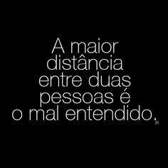 A maior distância entre duas pessoas é o mal entendido.