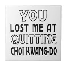 You Lost Me At Quitting Choi Kwang-Do Martial Arts Tile