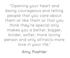 Opening your heart and being courageous and telling people that you care about them or like them or that you think they're special only make you a better bigger kinder softer more loving person and only attracts more love in your life - Amy Poehler.
