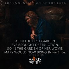 """THE ANNUNCIATION OF THE LORD """"As in the first garden Eve brought destruction, so in the garden of her womb, Mary would now bring Redemption."""" -Fulton Sheen"""