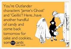 You're Outlander characters 'Jamie's Ghost' and 'Geillis'? Here...have another handful of candy and come back tomorrow for cake and cookies...