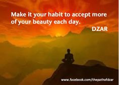 """Make it your habit to accept more of your beauty each day."" - DZAR. For more practical wisdom, visit www.ThePathOfDZAR.com"