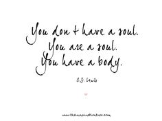 I just want to share this because it is so true. You are a soul and you will live on even when the body dies. And if you have Jesus, you will live on in heaven for eternity.