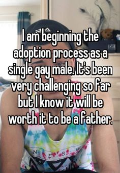 """I am beginning the adoption process as a single gay male. It's been very challenging so far but I know it will be worth it to be a father. """