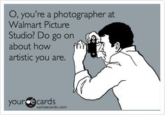 O, you're a photographer at Walmart Picture Studio? Do go on about how artistic you are.