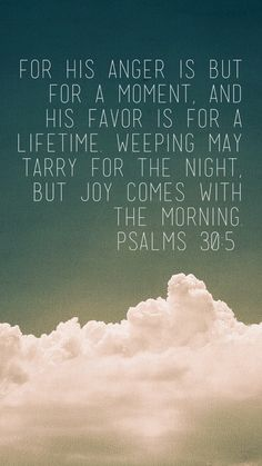 Psalm 30:5 - weeping may tarry for the night, but joy comes with the morning.