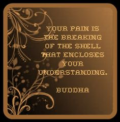 Your pain is the breaking of the shell that encloses your understanding