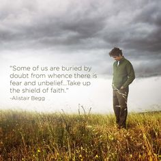 """Some of us are buried by doubt from whence there is fear and unbelief...Take up the shield of faith."" -Alistair Begg"