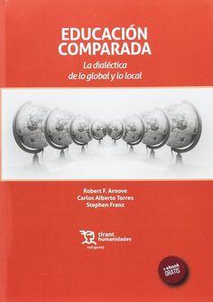 Educación comparada : la dialéctica de lo global y lo local / Robert F. Arnove, Carlos Alberto Torres, Stephen Franz