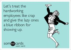 Let's treat the hardworking employees like crap and give the lazy ones a blue ribbon for showing up. Humor Let's Treat The Hardworking Employees Like Crap And Give The Lazy Ones A Blue Ribbon For Showing Up. Job Humor, Nurse Humor, Memes Humor, Life Humor, Work Jokes, Work Day Humor, Work Stress Humor, Work Stress Quotes, Bad Day Humor