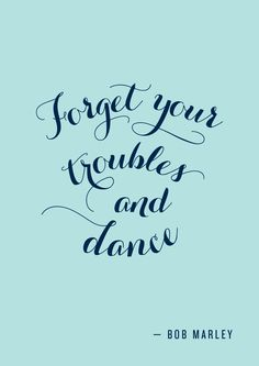 """""""Forget your troubles and dance."""" Bob Marley"""