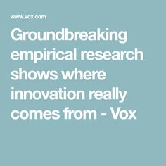 Groundbreaking empirical research shows where innovation really comes from - Vox