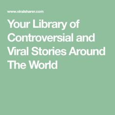 Your Library of Controversial and Viral Stories Around The World