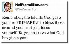 Remember, the talents God gave you are PRIMARILY to bless those around ...