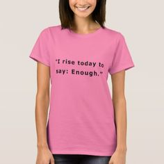 I rise today to say: Enough. T-Shirt  $19.00  by Design_All_Day  - cyo diy customize personalize unique