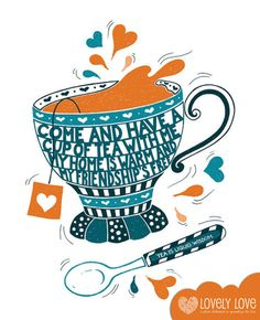 """""""Come and have a cup of tea with me;  My home is warm and my friendship's free."""""""