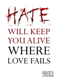 Hate will keep you alive where love fails - Mark Lawrence, Prince of Thorns http://www.amazon.co.uk/Prince-of-Thorns-ebook/dp/B005918WU0/ref=sr_1_1?s=digital-text=UTF8=1332769305=1-1