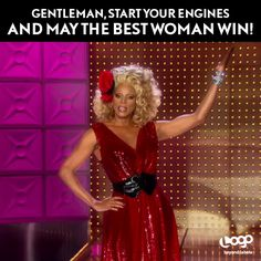 Gentleman, start your engines and may the best woman win! - RuPaul, RuPaul's…