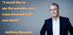 """I would like to see the pumpkin spice craze"" - Anthony Bourdain - Imgur"