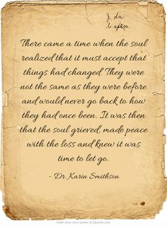 There came a time when the soul realized that it must accept that things had changed. They were not the same as they were before and would never go back to how they had once been. It was then that the soul grieved, made peace with the loss and knew it was time to let go.