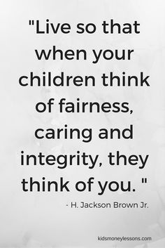 """""""Live so that when your children think of fairness, caring and integrity, they think of you. """" - H. Jackson Brown Jr. - Money Quotes"""