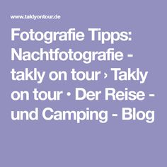 Fotografie Tipps: Nachtfotografie - takly on tour › Takly on tour • Der Reise - und Camping - Blog