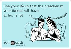 Live your life so that the preacher at your funeral will have to lie…a lot.