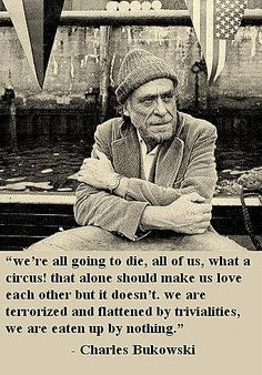 """We're all going to die, all of us, what a circus! That alone should make us love each other but it doesn't.  We are terrorized and flattened by trivialities, we are eaten up by nothing."" -Bukowski"