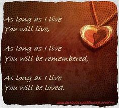 As long as I live, you live. As long as I live you will be remembered. As long as I love you will be loved. Loss of loved one, my BFF Miss Mom, Miss You Dad, I Live You, 1 Live, Missing My Son, Be My Hero, Loss Of Loved One, Grief Loss, Losing A Child