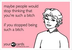 Funny Encouragement Ecard: maybe people would stop thinking that you're such a bitch if you stopped being such a bitch.
