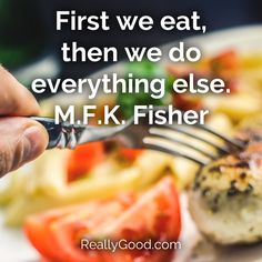 First we eat, then we do everything else. M. F. K. Fisher