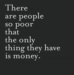 There are people so poor that the only think they have is money